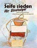 Seife sieden für Einsteiger: Schritt-für-Schritt-Anleitungen - einfache Rezepte mit Zutaten aus...