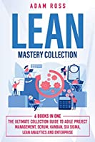 Lean Mastery Collection: 6 BOOKS IN 1: The Ultimate Collection Guide to Agile Project Management, Scrum, Kanban, Six Sigma, Lean Analytics and Enterprise