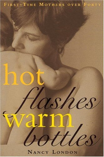 Hot Flashes Warm Bottles : First-Time Mothers Over Forty
