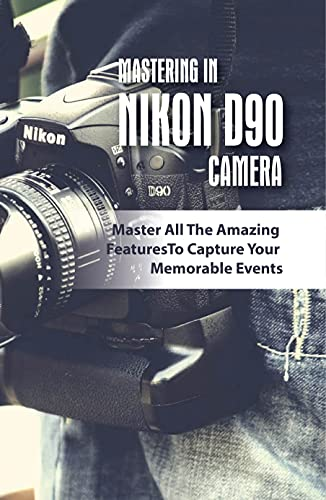 Mastering In Nikon D90 Camera: Master All The Amazing Features To Capture Your Memorable Events: How To Use The Nikon D90 Digital Camera (English Edition)