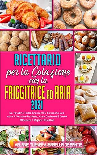 Ricettario per La Colazione con la Friggitrice ad Aria 2021:...