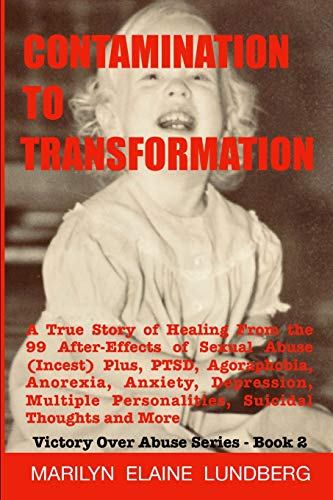 Contamination To Transformation: A True Story of Healing From the 99 After-Effects of Sexual Abuse (Incest) Plus, PTSD, Agoraphobia, Anorexia, ... Thoughts and More (Victory Over Abuse Series)