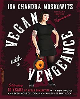 Vegan with a Vengeance, 10th Anniversary Edition: Over 150 Delicious, Cheap, Animal-Free Recipes That Rock by [Isa Chandra Moskowitz]