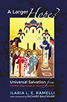 A Larger Hope?: Universal Salvation From Christian Beginnings to Julian of Norwich