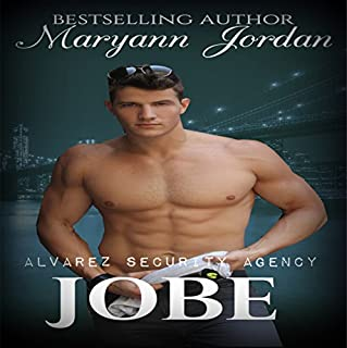 Jobe     Alvarez Security Series              Written by:                                                                                                                                 Maryann Jordan                               Narrated by:                                                                                                                                 Emily Beresford                      Length: 7 hrs and 17 mins     Not rated yet     Overall 0.0