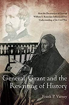 General Grant and the Rewriting of History: How the Destruction of General William S. Rosecrans Influenced Our Understanding of the Civil War by [Frank P. Varney]