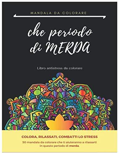 CHE PERIODO DI MERDA: libro antistress da colorare per adulti, 50 mandala per combattere lo stress e rilassarsi.