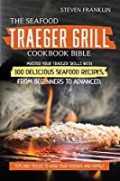 The Seafood Traeger Grill Cookbook Bible: Master your Traeger Grill skills with 100 Delicious Seafood Recipes, from Beginners to Advanced. Tips and Tricks to wow your friends and Family