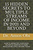 15 HIDDEN SECRETS TO MULTIPLE STREAMS OF INCOME IN 2021 AND BEYOND: HOW TO MONETIZE YOUR IDEAS, TALENTS & SERVICES TO EARN REGULAR MULTIPLE INCOME TODAY