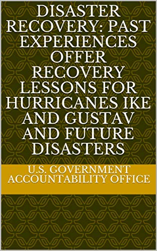 Disaster Recovery: Past Experiences Offer Recovery Lessons for Hurricanes Ike and Gustav and Future Disasters (English Edition)