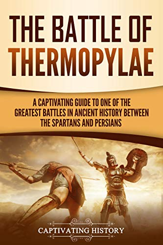 The Battle of Thermopylae: A Captivating Guide to One of the Greatest Battles in Ancient History Between the Spartans and Persians (Captivating History)