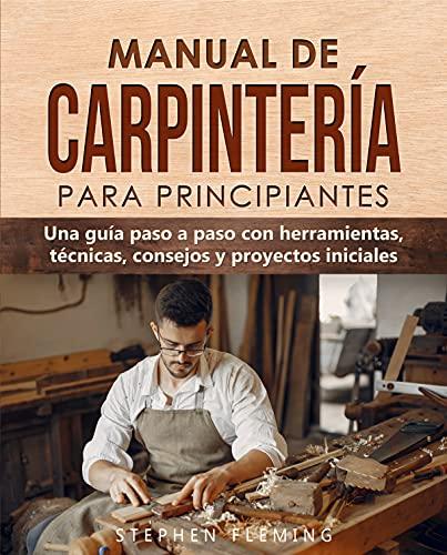 Manual de carpintería para principiantes: Una guía paso a paso con herramientas, técnicas, consejos y proyectos iniciales (Spanish Edition)