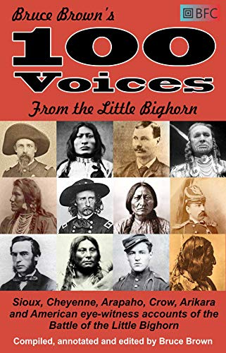 100 Voices from the Little Bighorn: Sioux, Cheyenne, Arapaho, Crow, Arikara and American eye-witness accounts of the Battle of the Little Bighorn (Annotated) (English Edition)