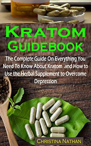 Kratom Guidebook: Kratom Guidebook: The Complete Guide On Everything You Need To Know About Kratom  and How to Use the Herbal Supplement to Overcome  Depression