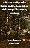 Jean-Jacques Rousseau: A Discourse Upon the Origin and the Foundation of the Inequality Among Mankind (illustrated) (English Edition)
