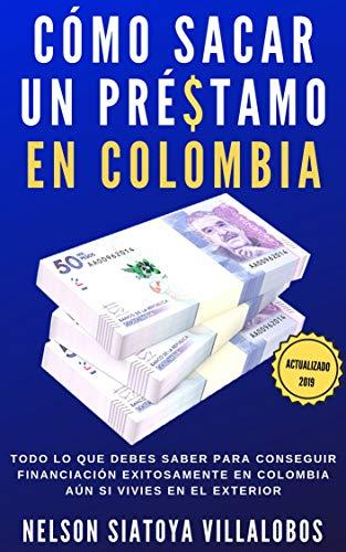 Cómo Sacar Un Préstamo En Colombia: Todo lo que debes saber para obtener financiación exitosamente en Colombia (aún si vives en el exterior) Actualizado 2019