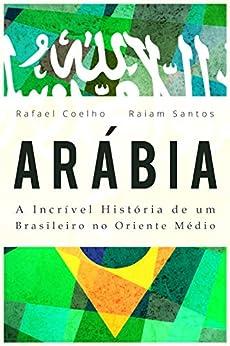 Arábia: A Incrível História De Um Brasileiro no Oriente Médio [ebook] (Portuguese Edition) by [Rafael Coelho, Raiam Santos]