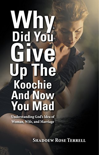 Why Did You Give up the Koochie and Now You Mad: Understanding God'S Idea of Woman, Wife, and Marriage (English Edition)