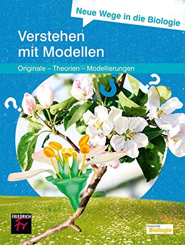 Neue Wege in die Biologie: Verstehen mit Modellen: (Originale – Theorien – Modellierung)