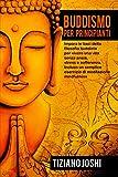Buddismo per Principianti: Impara le basi della filosofia buddista per vivere una vita senza ansia, stress e sofferenza. Incluso un semplice esercizio di meditazione mindfulness