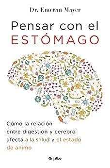 Pensar con el estómago: Cómo la relación entre digestión y cerebro afecta a la salud y el estado de ánimo (Spanish Edition) di [Emeran Mayer, Julia Sabaté Font]
