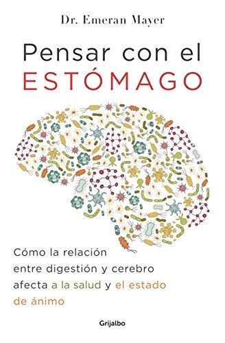 Pensar con el estómago/The Mind-Gut Connection: Cómo la relación entre digestión y cerebro afect