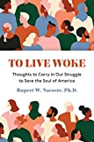 To Live Woke: Thoughts to Carry in Our Struggle to Save the Soul of America