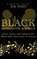 Black Lives, Lines, and Lyrics: Lines, Lyrics, and Laments for Black Life, Love, Loss, and Liberty