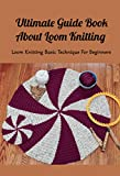 Ultimate Guide Book About Loom Knitting: Loom Knitting Basic Technique For Beginners: Loom Knitting Guide
