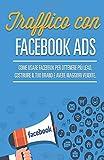 Traffico Con Facebook Ads: Come usare Facebook Ads per ottenere più Lead, creare il tuo Brand e generare più vendite