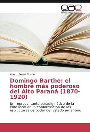 Domingo Barthe: el hombre más poderoso del Alto Paraná (1870-1920): Un representante paradigmático de la élite local en la conformación de las estructuras de poder del Estado argentino