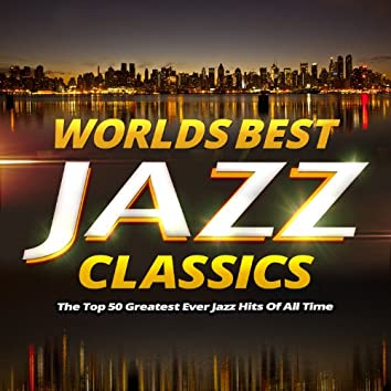 Worlds Best Jazz Classics - The Top 40 Greatest Ever Jazz Hits of All Time
