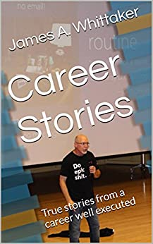 Career Stories: True stories from a career well executed by [James A. Whittaker]
