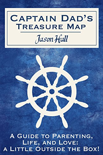 Captain Dad's Treasure Map:  A Guide to Parenting, Life, and Love, a Little Outside the Box!