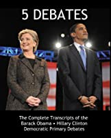 5 Debates: The Complete Transcripts of the Barack Obama vs. Hillary Clinton 2008 Democratic Primary Debates 0982100515 Book Cover