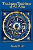 The Secret Teachings of all Ages: An Encyclopedic Outline of Masonic, Hermetic, Qabbalistic and Rosicrucian Symbolical Philosophy - Manly P. Hall