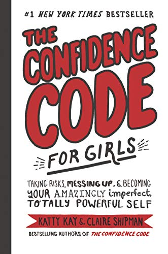 The Confidence Code for Girls: Taking Risks, Messing Up, & Becoming Your Amazingly Imperfect, Totall