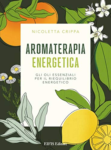 Aromaterapia energetica. Gli oli essenziali per il riequilibrio energetico (Phyl)