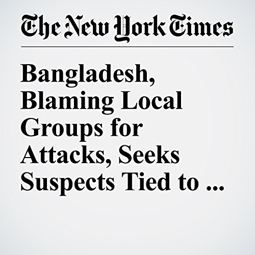 Bangladesh, Blaming Local Groups for Attacks, Seeks Suspects Tied to ISIS cover art