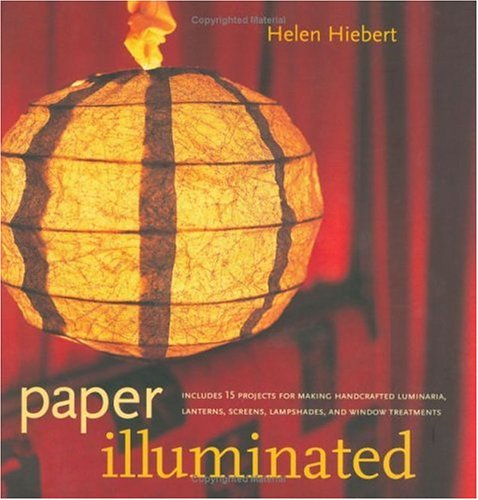 Paper Illuminated: 15 Projects for Making Handcrafted Luminaria, Lanterns, Screens, Lamp Shades and Window Treatments by Helen Hiebert (2001-09-01)