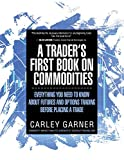 A Trader's First Book on Commodities: Everything You Need to Know about Futures and Options Trading Before Placing a Trade - Carley Garner