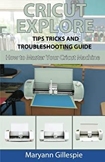 Cricut Explore Tips Tricks and Troubleshooting Guide (How to Master Your Cricut Machine) (Volume 3)