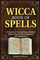 Wicca Book of Spells: A Guide to Candle Magic, Herbal Spells, Crystal, Witchcraft and Wiccan Belief