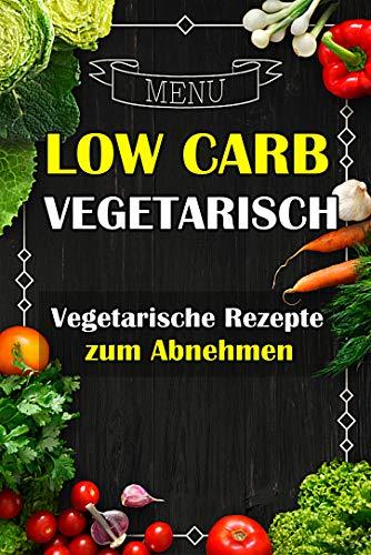 Low Carb Vegetarisch - Vegetarische Rezepte zum Abnehmen (Low Carb Rezepte,schnell abnehmen,vegetarische Gerichte,abnehmen ohne sport,low carb Brot,vegetarische rezepte,abnehm Rezepte)