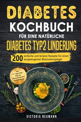 Diabetes Kochbuch für eine natürliche Diabetes Typ 2 Linderung: 200 einfache und leckere Rezepte für einen ausgewogenen Blutzuckerspiegel. Inkl. 21-Tage-Diät-Plan für Blutzuckerwerten Verbesserung