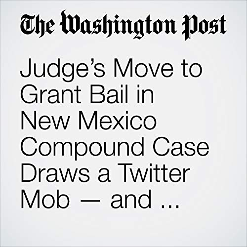 Judge's Move to Grant Bail in New Mexico Compound Case Draws a Twitter Mob — and Death Threats copertina
