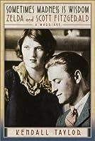 Sometimes Madness Is Wisdom: Zelda and Scott Fitzgerald: A Marriage
