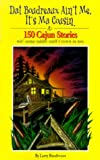 Dat Boudreaux Ain't Me, It's Ma Cousin: 150 Cajun Stories Wit' Some Udder Stuff T'rown in Too