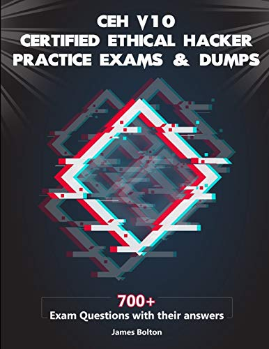 CEH v10 Certified Ethical Hacker Practice Exams & Dumps: 700+ Exam Questions with their Answers for CEH v10 Exam - Passing Guarantee