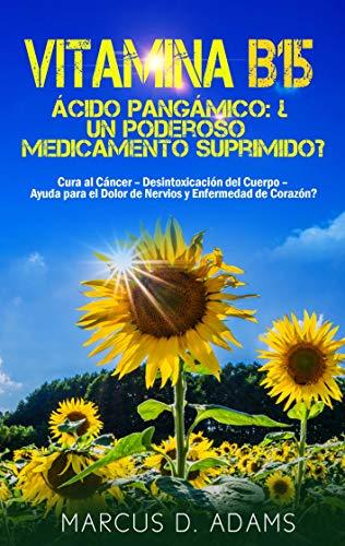 Vitamina B15 - Ácido Pangámico: ¿Un poderoso medicamento suprimido?: Cura al Cáncer - Desintoxicación del Cuerpo - Ayuda para el Dolor de Nervios y Enfermedad de Corazón?